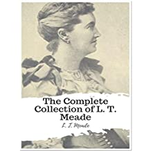 The Complete Collection of L. T. Meade: (35 Complete Works of L. T. Meade Including Wild Heather, A Big Temptation, A Master of Mysteries, A Plucky Girl, ... Girl, A Girl in Ten Thousand, & More)