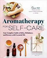 Aromatherapy for Self-care: Your Complete Guide to Relax, Rebalance, and Restore With Essential Oils