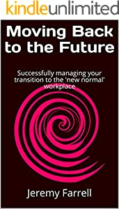 Moving Back to the Future: Successfully managing your transition to the 'new normal' workplace (English Edition)