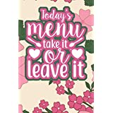 Today's Menu Take It Or Leave It: 110-Page Recipe Cooking Journal Book With Pre-loaded Recipes Templates: Sections For Ingredients, Directions, Notes and More