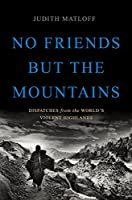 No Friends but the Mountains: Dispatches from the World's Violent Highlands