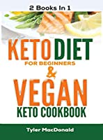 Keto Diet For Beginners AND Vegan Keto Cookbook: 2 Books IN 1!