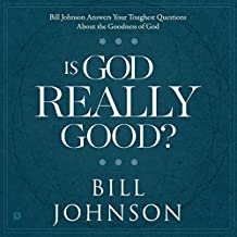 Is God Really Good?: Bill Johnson Answers Your Toughest Questions About the Goodness of God