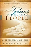 Healing Grace for Hurting People: Practical Steps to Healing Broken Relationships