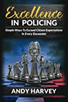 Excellence in Policing: Simple Ways to Exceed Citizen Expectations in Every Encounter