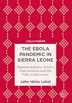 The Ebola Pandemic in Sierra Leone: Representations, Actors, Interventions and the Path to Recovery by [Lahai, John Idriss]