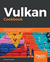 Vulkan Cookbook: Work through recipes to unlock the full potential of the next generation graphics API - Vulkan