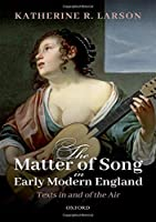 The Matter of Song in Early Modern England: Texts in and of the Air