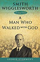 Smith Wigglesworth: A Man Who Walked With God (Living Classics)