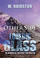 The Other Side of the Looking Glass: The Memoir of a Military Contractor