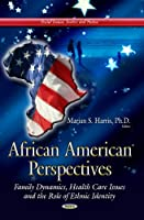 African American Perspectives: Family Dynamics, Health Care Issues and the Role of Ethnic Identity (Social Issues Justice and Status)