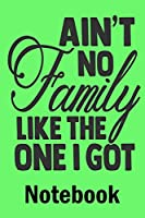 Aint No Family Like The One I Got Notebook: Ruled Lined Journal for Man Women Boys Girls - Daily Diary / Journal / Notebook to Write in Taking Important Notes