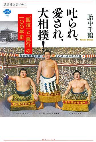 叱られ、愛され、大相撲! 「国技」と「興行」の一〇〇年史 (講談社選書メチエ 709)