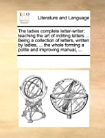 The Ladies Complete Letter-Writer; Teaching the Art of Inditing Letters ... Being a Collection of Letters, Written by Ladies, ... the Whole Forming a Polite and Improving Manual, ...