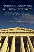 Political Foundations of Judicial Supremacy: The Presidency, the Supreme Court, and Constitutional Leadership in U.S. History (Princeton Studies in American Politics)