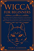 Wicca For Beginners: The Guide to Discover Beliefs and Practices of The Wiccan Religion. Become a Practitioner of Rituals and Protection Spells of Pagan Witchcraft With Candles,Crystals and Herbs