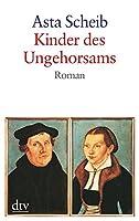 Kinder des Ungehorsams: Die Liebesgeschichte des Martin Luther und der Katharina von Bora