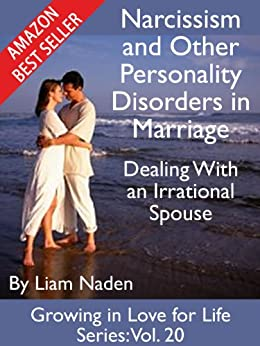 Narcissism and Other Personality Disorders in Marriage: Dealing With an Irrational Spouse (Growing in Love for Life Series Book 20) by [Naden, Liam]