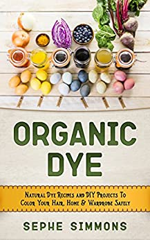 Organic Dye: Natural Dye Recipes and DIY Projects To Color Your Hair, Home & Wardrobe Safely by [Simmons, Sephe]