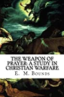 The Weapon of Prayer: A Study in Christian Warfare