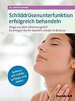 Schilddruesenunterfunktion erfolgreich behandeln: Wege aus dem Stimmungstief, Gewicht in Balance, Schluss mit muede, schlapp und blass!