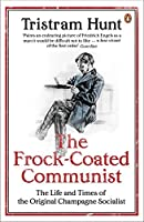 The Frock-coated Communist: The Life and Times of the Original Champagne Socialist by Tristram Hunt(2010-05-25)