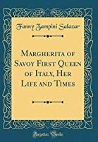 Margherita of Savoy First Queen of Italy, Her Life and Times (Classic Reprint)