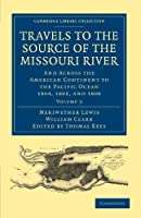 Travels to the Source of the Missouri River: And Across the American Continent to the Pacific Ocean 1804, 1805, and 1806 (Cambridge Library Collection - North American History)