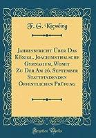 Jahresbericht Ueber Das Koenigl. Joachimsthalsche Gymnasium, Womit Zu Der Am 26. September Stattfindenden Oeffentlichen PRuefung (Classic Reprint)