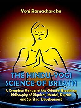 The Hindu-Yogi Science of Breath : A Complete Manual of the Oriental Breathing Philosophy of Physical, Mental, Psychic and Spiritual Development (Illustrated) by [Ramacharaka, Yogi]