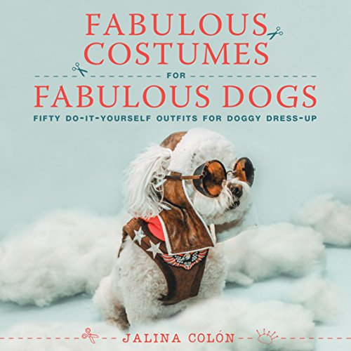 Fabulous Costumes for Fabulous Dogs: Fifty Do-It-Yourself Outfits for Doggy Dress-Up