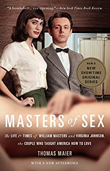 Masters of Sex: The Life and Times of William Masters and Virginia Johnson, the Couple Who Taught America How to Love by [Maier, Thomas]