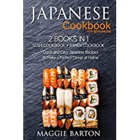Japanese Cookbook for Beginners: 2 Books in 1, Sushi Cookbook + Ramen Cookbook, Quick and Easy Japanese Recipes to Make a Perfect Dinner at Home