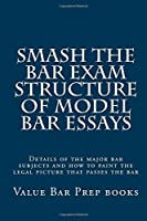 Smash the Bar Exam Structure of Model Bar Essays: Details of the Major Bar Subjects and How to Paint the Legal Picture That Passes the Bar