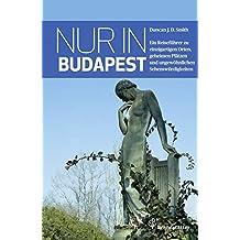 Nur in Budapest: Ein Reiseführer zu einzigartigen Orten, geheimen Plätzen und ungewöhnlichen Sehenswürdigkeiten