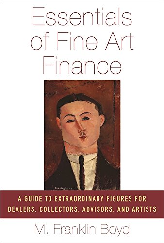 Essentials of Fine Art Finance: A Guide to Extraordinary Figures for Dealers, Collectors, Advisors, and Artists