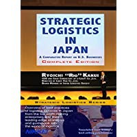 Strategic Logistics in Japan: Complete Edition: A Comparative Report on U.S. Businesses (English Edition)