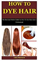 How To Dye Hair: The Best And Perfect Guide On How To Dye Hair Like A Professional