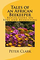 Tales of an African Beekeeper: Practical Guidance for the Novice and Experienced Beekeeper