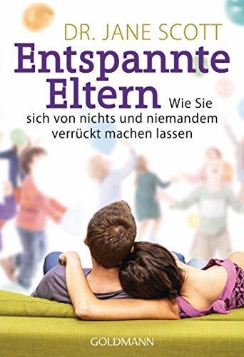 Entspannte Eltern: Wie Sie sich von nichts und niemandem verrückt machen lassen (German Edition)