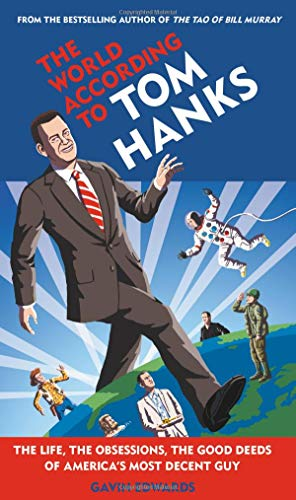 Download The World According to Tom Hanks: The Life, the Obsessions, the Good Deeds of America's Most Decent Guy 1538712202