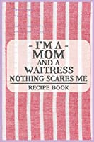 I'm a Mom and a Waitress Nothing Scares Me Recipe Book: Blank Recipe Journal to Write in for Women, Food Cookbook Design, Document all Your Special Recipes and Notes for Your Favorite ... for Women, Wife, Mom (6x9 120 pages)