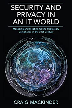 SECURITY AND PRIVACY IN AN IT WORLD: Managing and Meeting Online Regulatory Compliance in the 21st Century by [MacKinder, Craig]