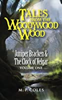 Tales from the Woodywood Wood: Juniper Bracken and the Clock of Velgar Volume 1