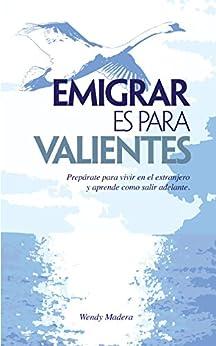 Emigrar es para Valientes: Prepárate para vivir en el extranjero y aprende como salir adelante (Spanish Edition) by [Madera, Wendy]