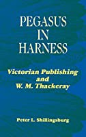 Pegasus in Harness: Victorian Publishing and W.M. Thackeray (Victorian Literature and Culture Series)