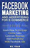 Facebook Marketing & Advertising For E-commerce: Learn How To Increase Online Sales, Generate Revenue And Profitability With Facebook Ads (English Edition)