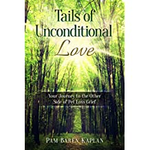 Tails of Unconditional Love : Your Journey to the Other Side of Pet Loss Grief