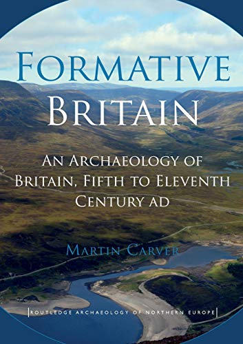 Download Formative Britain: An Archaeology of Britain, Fifth to Eleventh Century AD (Routledge Archaeology of Northern Europe) 041552475X