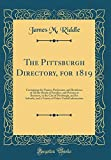 The Pittsburgh Directory, for 1819: Containing the Names, Professons, and Residence of All the Heads of Families, and Persons in Business, in the City of Pittsburgh, and Its Suburbs, and a Variety of Other Useful Information (Classic Reprint)